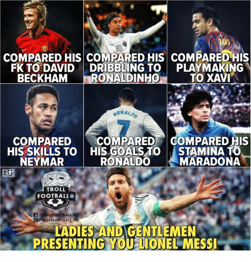 xavi: eg  COMPARED HIS COMPARED HIS COMPARED HIS  FK TO DAVIDDRIBBLING TO PLAYMAKING  BECKHAM RONALDINHO  TO XAVI  RONALD  7  COMPAREDCOMPARED COMPARED HIS  HIS SKILLS TO  NEYMAR  HIS GOALS TO  RONALDO  STAMINA TO  MARADONA  TROLL  FOOTBALLO  @@TROLL FOOTBALL.H6  LADIES ANDIGENTLEMEN  PRESENTING,YOU LIONEL MESSI