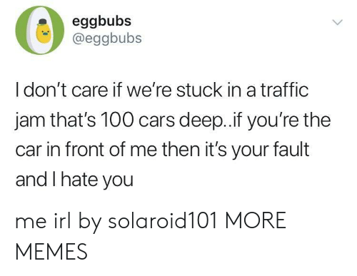 traffic jam: eggbubs  @eggbubs  I don't care if we're stuck in a traffic  jam that's 100 cars deep..if you're the  car in front of me then it's your fault  and I hate you me irl by solaroid101 MORE MEMES