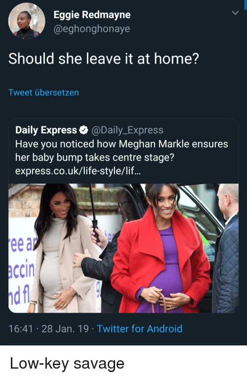 Android, Life, and Low Key: Eggie Redmayne  @eghonghonaye  Should she leave it at home?  Tweet übersetzen  Daily Express @Daily_Express  Have you noticed how Meghan Markle ensures  her baby bump takes centre stage?  express.co.uk/life-style/lif...  ccin  16:41 28 Jan. 19 Twitter for Android Low-key savage