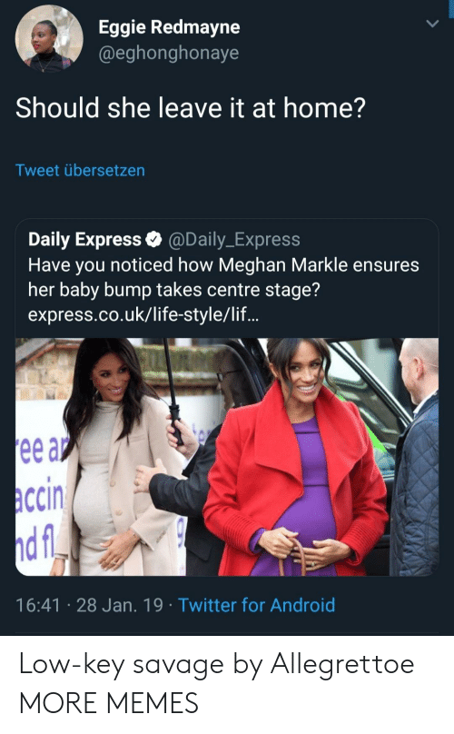 Android, Dank, and Life: Eggie Redmayne  @eghonghonaye  Should she leave it at home?  Tweet übersetzen  Daily Express @Daily_Express  Have you noticed how Meghan Markle ensures  her baby bump takes centre stage?  express.co.uk/life-style/lif...  ccin  16:41 28 Jan. 19 Twitter for Android Low-key savage by Allegrettoe MORE MEMES