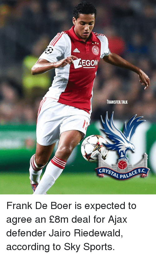 Memes, Sports, and Sky Sports: EGOM  TRANSFER TALK  CRYSTAL P  1905  PALACE F.C Frank De Boer is expected to agree an £8m deal for Ajax defender Jairo Riedewald, according to Sky Sports.