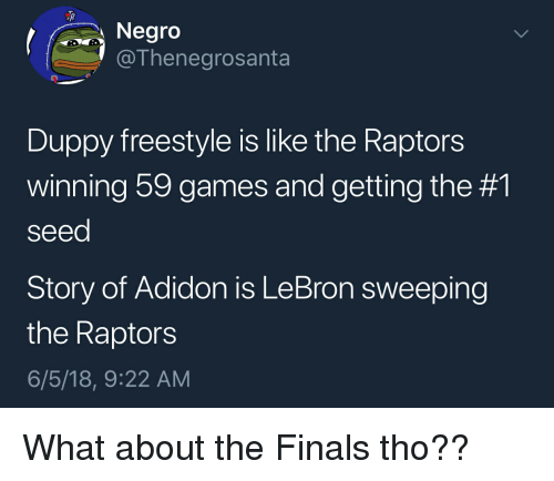 Blackpeopletwitter, Finals, and Funny: egro  @Thenegrosanta  Duppy freestyle is like the Raptors  winning 59 games and getting the #1  seed  Story of Adidon is LeBron sweeping  the Raptors  6/5/18, 9:22 AM What about the Finals tho??