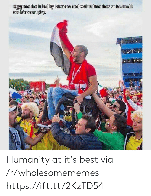 Egyptian: Egyptian fan lifted by Mexican and Colombian fans so he could  see his team play Humanity at it's best via /r/wholesomememes https://ift.tt/2KzTD54