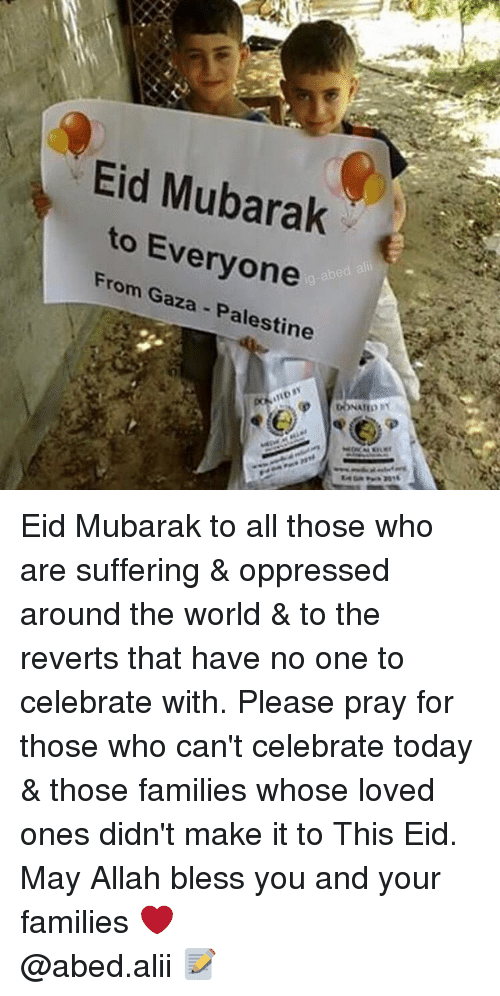 mubarak: Eid Mubarak  to Everyone  From Gaza - Palestine Eid Mubarak to all those who are suffering & oppressed around the world & to the reverts that have no one to celebrate with. Please pray for those who can't celebrate today & those families whose loved ones didn't make it to This Eid. May Allah bless you and your families ❤️ ▃▃▃▃▃▃▃▃▃▃▃▃▃▃▃▃▃▃▃▃ @abed.alii 📝