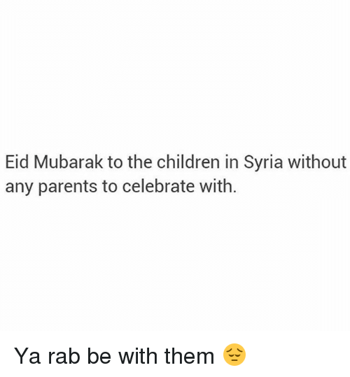 mubarak: Eid Mubarak to the children in Syria without  any parents to celebrate with. Ya rab be with them 😔
