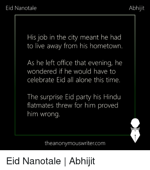 Being Alone, Memes, and Party: Eid Nanotale  Abhijit  His job in the city meant he had  to live away from his hometown.  As he left office that evening, he  wondered if he would have to  celebrate Eid all alone this time.  The surprise Eid party his Hindu  flatmates threw for him proved  him wrong  theanonymouswriter.com Eid Nanotale | Abhijit