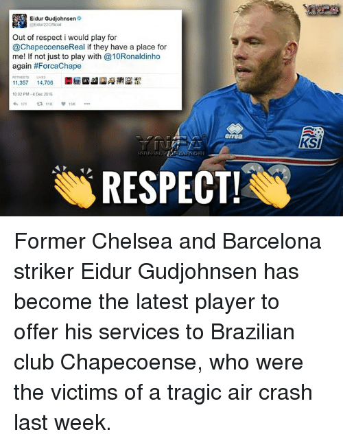 Chelsea, Memes, and Brazilian: Eidur Gudjohnsen  Out of respect i would play for  @ChapecoenseReal if they have a place for  me! If not just to play with 10Ronaldinho  again #Forcachape  11,357  14,706  1002 PM-4 Dec 2016  171  ta 11K  15K  RESPECT! ​Former Chelsea and Barcelona striker Eidur Gudjohnsen has become the latest player to offer his services to Brazilian club Chapecoense, who were the victims of a tragic air crash last week.