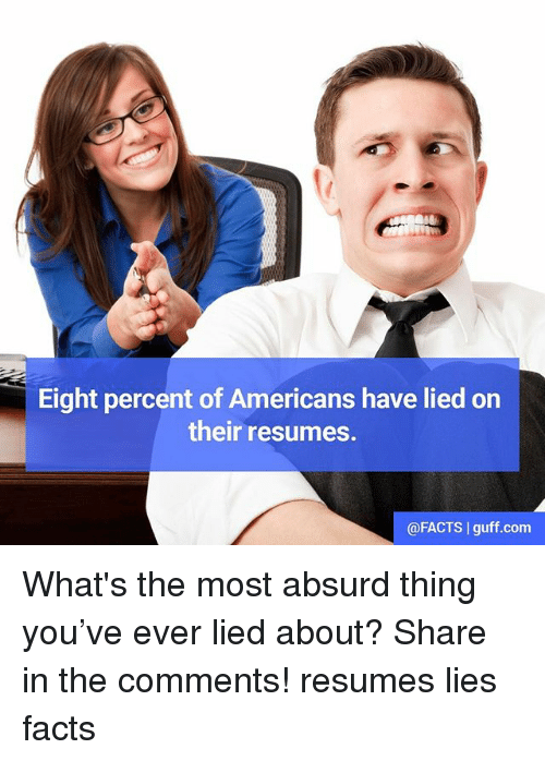 guff: Eight percent of Americans have lied on  their resumes.  @FACTS I guff.com What's the most absurd thing you've ever lied about? Share in the comments! resumes lies facts