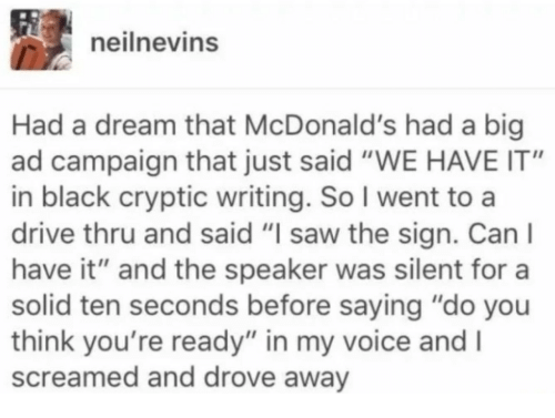 """Cryptic: eilnevins  Had a dream that McDonald's had a big  ad campaign that just said """"WE HAVE IT""""  in black cryptic writing. So I went to a  drive thru and said """"I saw the sign. Can l  have it"""" and the speaker was silent for a  solid ten seconds before saying """"do you  think you're ready"""" in my voice and I  screamed and drove away"""