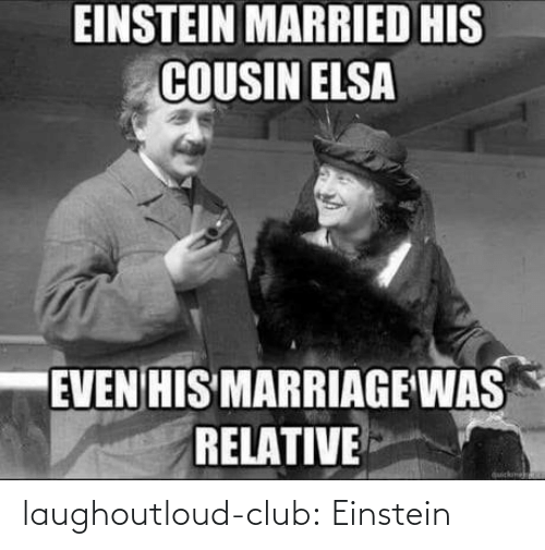 Einstein: EINSTEIN MARRIED HIS  COUSIN ELSA  EVEN HIS MARRIAGE WAS  RELATIVE  quickme laughoutloud-club:  Einstein