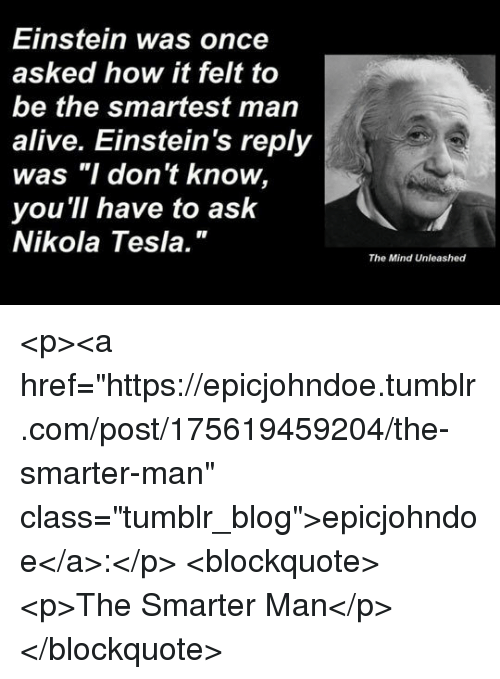 """unleashed: Einstein was once  asked how it felt to  be the smartest man  alive. Einstein's reply  was """"I don't know,  you 'll have to ask  Nikola Tesla.""""  The Mind Unleashed <p><a href=""""https://epicjohndoe.tumblr.com/post/175619459204/the-smarter-man"""" class=""""tumblr_blog"""">epicjohndoe</a>:</p>  <blockquote><p>The Smarter Man</p></blockquote>"""