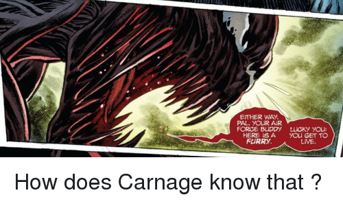 Carnage: EITHER WAY  PAL, YOUR AIR  FORCE BUDDY  HERE ISA  FURRY.  LUCKy you:  you GET TO  LIVE How does Carnage know that ?