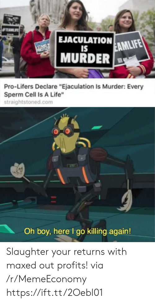 "Returns: EJACULATION  STANDW  PST  EAMLIFE  IS  MURDER  Pro-Lifers Declare ""Ejaculation Is Murder: Every  Sperm Cell Is A Life""  straightstoned.com  Oh boy, here I go killing again! Slaughter your returns with maxed out profits! via /r/MemeEconomy https://ift.tt/2Oebl01"