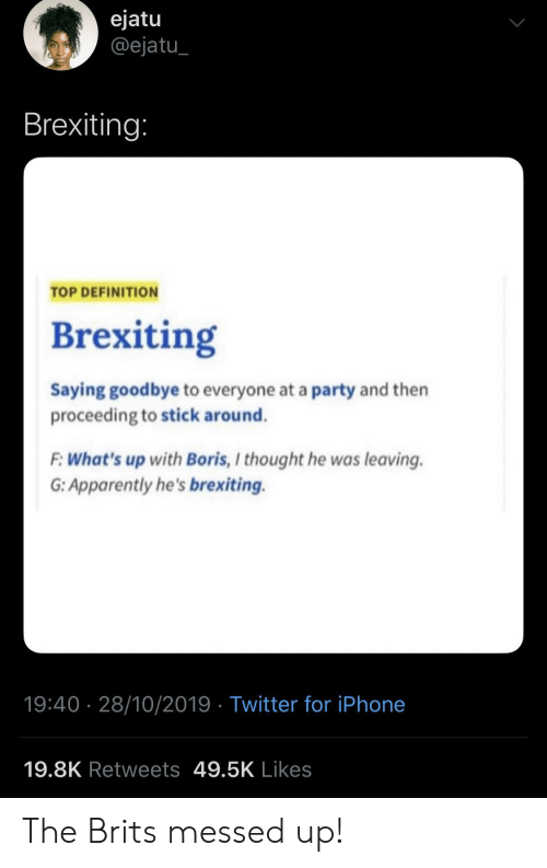 Definition: ejatu  @ejatu  Brexiting:  TOP DEFINITION  Brexiting  Saying goodbye to everyone at a party and then  proceeding to stick around.  F:What's up with Boris, I thought he was leaving  G: Apparently he's brexiting.  19:40 28/10/2019 Twitter for iPhone  19.8K Retweets 49.5K Likes The Brits messed up!