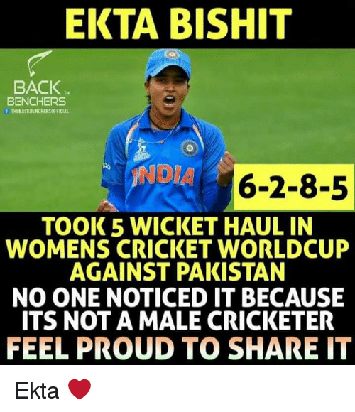 wicket: EKTA BISHIT  BACK  TM  BENCHERS  THEBACKBENCHERSOFFICIAL  INDIA 6-2-8-5  TOOK 5 WICKET HAUL IN  WOMENS CRICKET WORLDCUP  AGAINST PAKISTAN  NO ONE NOTICED IT BECAUSE  ITS NOT A MALE CRICKETER  FEEL PROUD TO SHARE IT Ekta ❤️