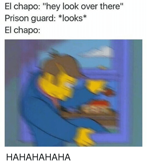 """prison guard: El chapo: """"hey look over there''  Prison guard: *looks*  El Chapo: HAHAHAHAHA"""