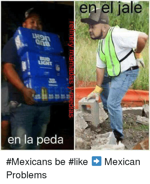 Memes, Mexican, and 🤖: el en el jale  iale  en la peda #Mexicans be #like ➡ Mexican Problems