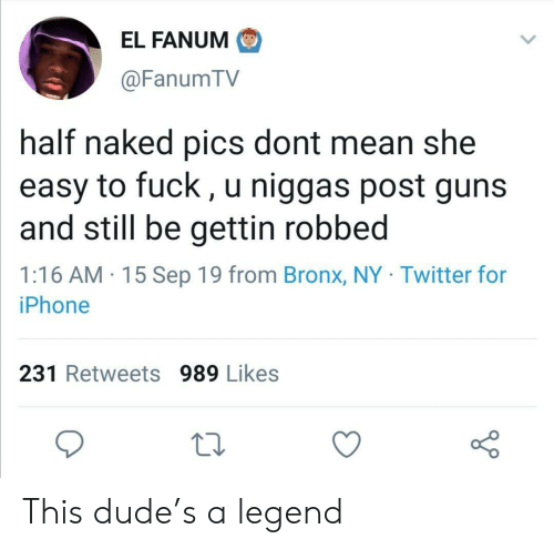 Gettin: EL FANUM  @FanumTV  half naked pics dont mean she  easy to fuck, u niggas post guns  and still be gettin robbed  1:16 AM 15 Sep 19 from Bronx, NY Twitter for  iPhone  231 Retweets 989 Likes This dude's a legend