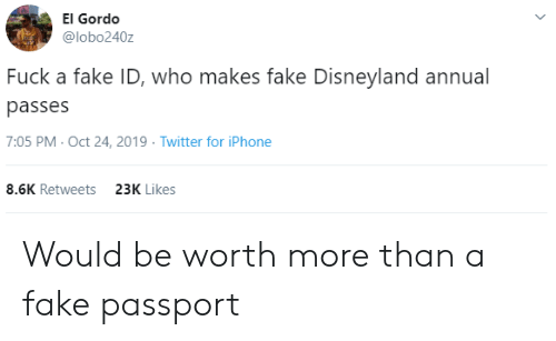 iphone-8: El Gordo  @lobo240z  Fuck a fake ID, who makes fake Disneyland annual  passes  7:05 PM- Oct 24, 2019 Twitter for iPhone  8.6K Retweets  23K Likes Would be worth more than a fake passport