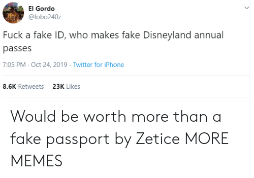 iphone-8: El Gordo  @lobo240z  Fuck a fake ID, who makes fake Disneyland annual  passes  7:05 PM- Oct 24, 2019 Twitter for iPhone  8.6K Retweets  23K Likes Would be worth more than a fake passport by Zetice MORE MEMES