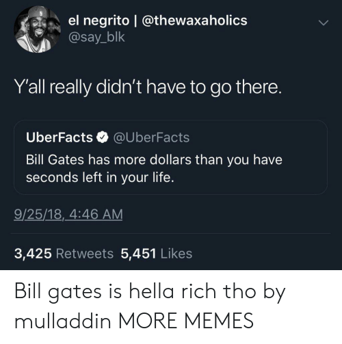 Uber Facts: el negrito @thewaxa holics  @say_blk  Y'all really didn't have to go there.  Uber Facts  @UberFacts  Bill Gates has more dollars than you have  seconds left in your life.  9/25/18, 4:46 AM  3,425 Retweets 5,451 Likes Bill gates is hella rich tho by mulladdin MORE MEMES