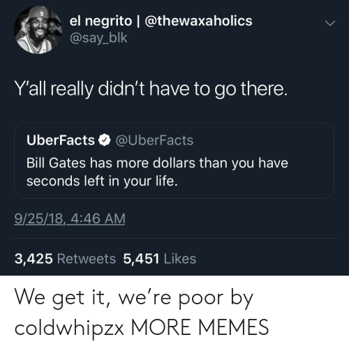 Bill Gates, Dank, and Life: el negrito | @thewaxaholics  @say_blk  Y'all really didn't have to go there.  UberFacts @UberFacts  Bill Gates has more dollars than you have  seconds left in your life.  9/25/18,_4:46 AM  3,425 Retweets 5,451 Like:s We get it, we're poor by coldwhipzx MORE MEMES