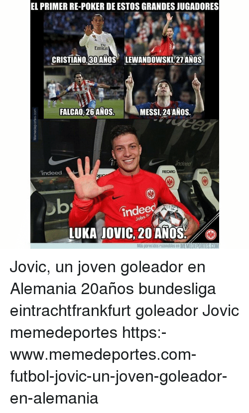 Memes, Indeed, and Messi: EL PRIMER RE-POKER DE ESTOS GRANDES JUGADORES  Emirat  CRISTIANO 30 ANOS  LEWANDOWSKİ21AÑOS  FALCAO,26ANOS.  MESSI.24 ANOS.  indeed  RECARO  indee  LUKA JOVIC, 20 ANOS  Más porecidos razonobles en MEMEDEPORTES.COM Jovic, un joven goleador en Alemania 20años bundesliga eintrachtfrankfurt goleador Jovic memedeportes https:-www.memedeportes.com-futbol-jovic-un-joven-goleador-en-alemania