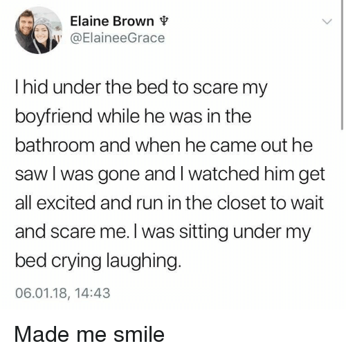 Crying, Run, and Saw: Elaine Brown  @ElaineeGrace  I hid under the bed to scare my  boyfriend while he was in the  bathroom and when he came out he  saw l was gone and I watched him get  all excited and run in the closet to wait  and scare me.l was sitting under my  bed crying laughing.  06.01.18, 14:43 <p>Made me smile</p>