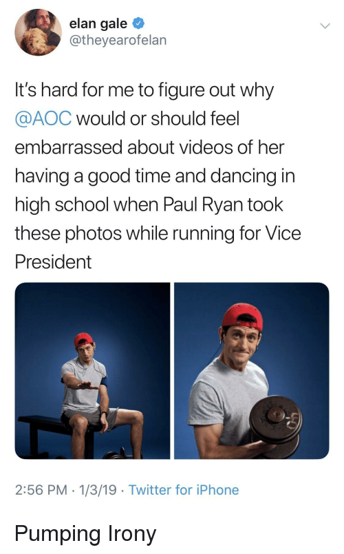 Dancing, Iphone, and Paul Ryan: elan gale  @theyearofelan  It's hard for me to figure out why  @AOC would or should feel  embarrassed about videos of her  having a good time and dancing in  high school when Paul Ryan took  these photos while running for Vice  President  2:56 PM 1/3/19 Twitter for iPhone Pumping Irony