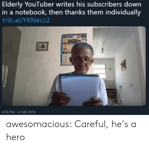Notebook, Tumblr, and Blog: Elderly YouTuber writes his subscribers down  in a notebook, then thanks them individually  trib.al/YKNecc2  4:16 PM-4 Feb 2019 awesomacious:  Careful, he's a hero
