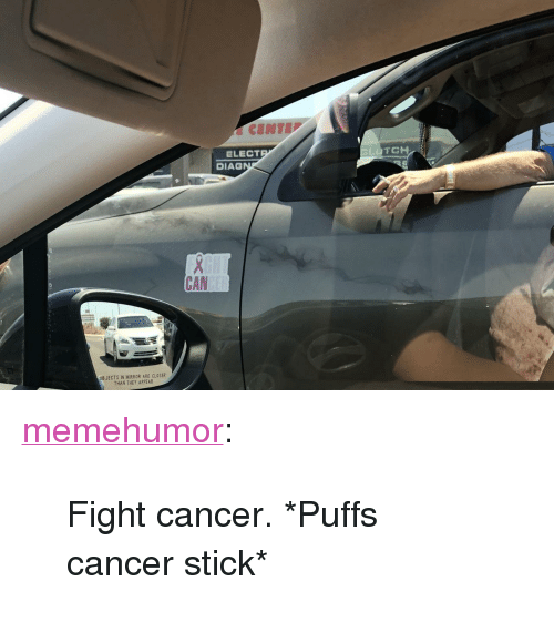"""Tumblr, Blog, and Cancer: ELECT  DIAG  CAN  OB JECTS IN MIRROR ARE CLOSER  THAN THEY APPEAR <p><a href=""""http://memehumor.net/post/173970751043/fight-cancer-puffs-cancer-stick"""" class=""""tumblr_blog"""">memehumor</a>:</p>  <blockquote><p>Fight cancer. *Puffs cancer stick*</p></blockquote>"""