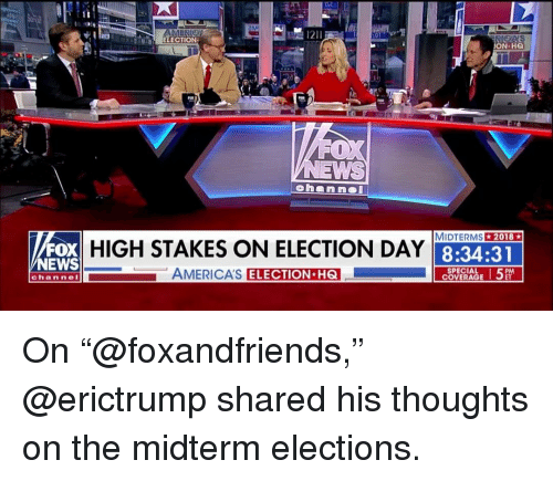 """election day: ELECTION  N HQ  A  MIDTERMS2018  FOX  NEWS  HIGH STAKES ON ELECTION DAY  8:34:31  AMERICA'S  ELECTION H6  SPECIAL  COVERAGE  channeI On """"@foxandfriends,"""" @erictrump shared his thoughts on the midterm elections."""