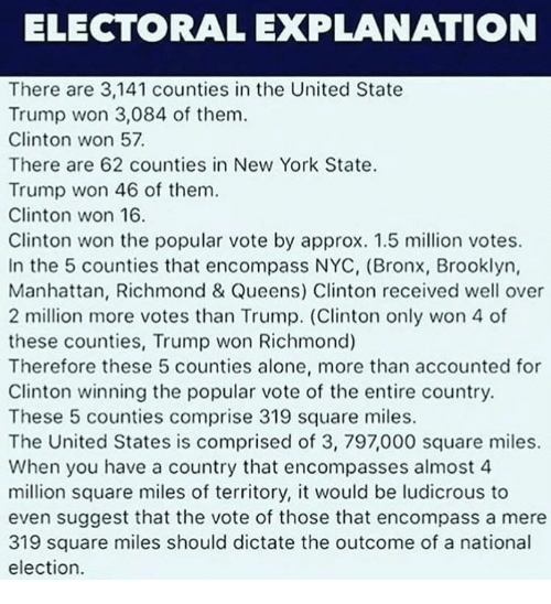 Being Alone, Memes, and New York: ELECTORAL EXPLANATION  There are 3,141 counties in the United State  Trump won 3,084 of them.  Clinton won 57.  There are 62 counties in New York State.  Trump won 46 of them  Clinton won 16.  Clinton won the popular vote by approx. 1.5 million votes.  In the 5 counties that encompass NYC, (Bronx, Brooklyn,  Manhattan, Richmond & Queens) Clinton received well over  2 million more votes than Trump. (Clinton only won 4 of  these counties, Trump won Richmond)  Therefore these 5 counties alone, more than accounted for  Clinton winning the popular vote of the entire country.  These 5 counties comprise 319 square miles.  The United States is comprised of 3, 797,000 square miles.  When you have a country that encompasses almost 4  million square miles of territory, it would be ludicrous to  even suggest that the vote of those that encompass a mere  319 square miles should dictate the outcome of a national  election.