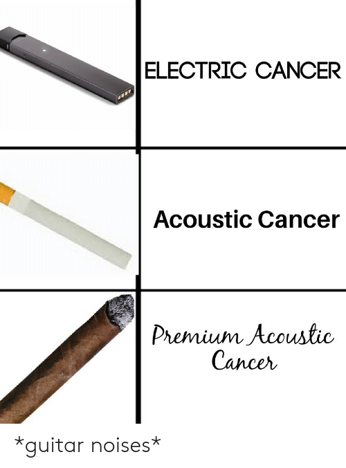 Cancer, Guitar, and Premium: ELECTRIC CANCER  Acoustic Cancer  Premium Acoustic  Cancer *guitar noises*