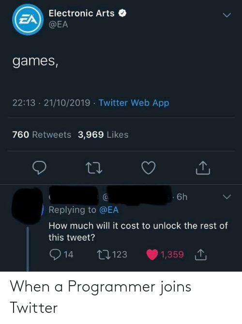 Cost: Electronic Arts O  EA  @EA  games,  22:13 · 21/10/2019 · Twitter Web App  760 Retweets 3,969 Likes  Ca  6h  Replying to @EA  How much will it cost to unlock the rest of  this tweet?  O 14  1,359 1  27123 When a Programmer joins Twitter