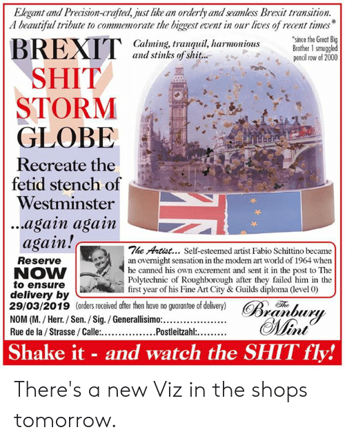 Canned: Elegant and Precision-crafted, just like an orderly and seamless Brexit transition.  A beautiful tribute to commemorate the biggest event in our lives of recent times  since the Great Big  Calming, tranquil, harmoniousBrother 1 smuggled  and stinks of shit...  pencil row of 2000  SHIT  STORM  GLOBE  Recreate the  fetid stench of  Westminster  ...again agam  again!c  The Artist... Self-esteemed artist Fabio Schittino became  Reserve  NOW  to ensure  delivery by  29/03/2019 (orders received after then have no guarantee of delivery) R  an overnight sensation in the moden rt world of 1964 when  he canned  Polytechnic of Roughborough after they failed him in the  first year of his Fine Art City & Guilds diploma (level 0)  his own excrement and sent it in the post to The  Th  Shake it - and watch the SHIT fly! There's a new Viz in the shops tomorrow.