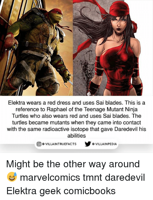 Memes, Teenage Mutant Ninja Turtles, and Daredevil: Elektra wears a red dress and uses Sai blades. This is a  reference to Raphael of the Teenage Mutant Ninja  Turtles who also wears red and uses Sai blades. The  turtles became mutants when they came into contact  with the same radioactive isotope that gave Daredevil his  abilities  回@VILLA IN TRUEFACTS  步@VILLA IN PEDI Might be the other way around 😅 marvelcomics tmnt daredevil Elektra geek comicbooks