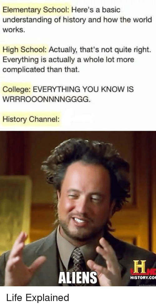 Quickmeme Com: Elementary School: Here's a basic  understanding of history and how the world  works.  High School: Actually, that's not quite right.  Everything is actually a whole lot more  complicated than that.  College: EVERYTHING YOU KNOW IS  History Channel:  ALIENS  HISTORY.CO  quickmeme.com Life Explained