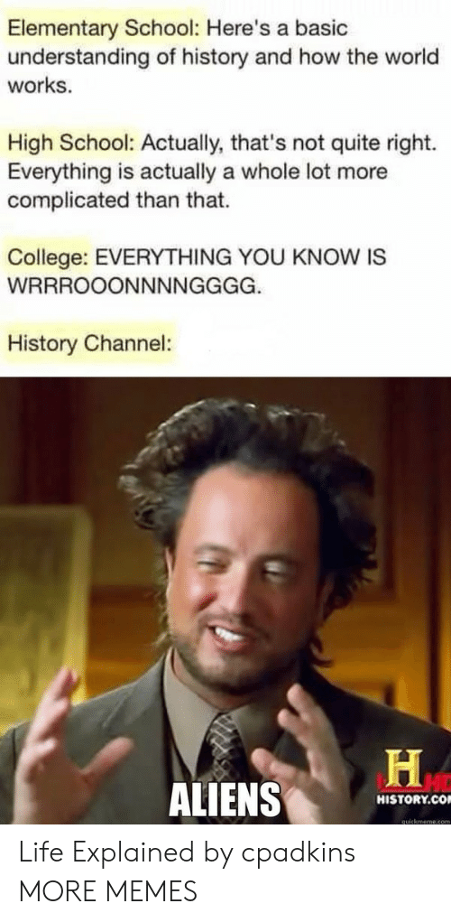 Quickmeme Com: Elementary School: Here's a basic  understanding of history and how the world  works.  High School: Actually, that's not quite right.  Everything is actually a whole lot more  complicated than that.  College: EVERYTHING YOU KNOW IS  History Channel:  ALIENS  HISTORY.CO  quickmeme.com Life Explained by cpadkins MORE MEMES