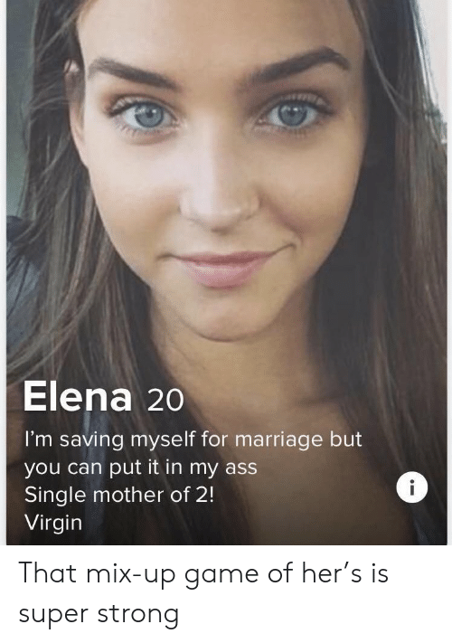 Ass, Marriage, and Virgin: Elena 20  I'm saving myse lf for marriage but  you can put it in my ass  Single mother of 2!  Virgin That mix-up game of her's is super strong