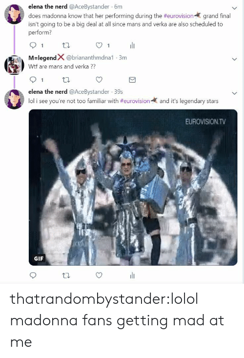 lolol: elena the nerd @AceBystander 6m  does madonna know that her performing during the #eurovision-( grand final  isn't going to be a big deal at all since mans and verka are also scheduled to  perform?  91 th  O1  M-legendX @briananthmdna1-3m  Wtf are mans and verka  91 tl  elena the nerd @AceBystander 39s  lol i see you're not too familiar with #eurovision-  and it's legendary stars  EUROVISION.TV  GIF thatrandombystander:lolol madonna fans getting mad at me