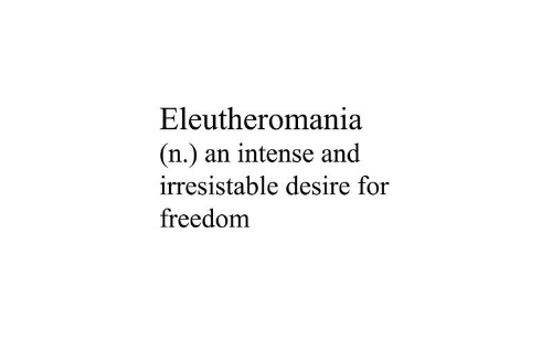 irresistable: Eleutheromania  (n.) an intense and  irresistable desire for  freedom