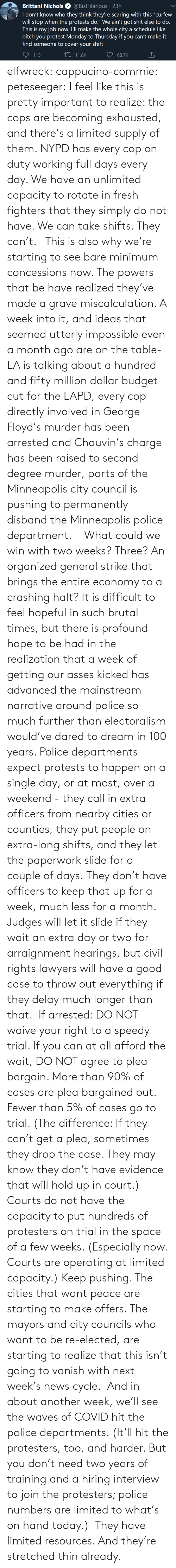 Less: elfwreck:  cappucino-commie:  peteseeger: I feel like this is pretty important to realize: the cops are becoming exhausted, and there's a limited supply of them. NYPD has every cop on duty working full days every day. We have an unlimited capacity to rotate in fresh fighters that they simply do not have. We can take shifts. They can't.    This is also why we're starting to see bare minimum concessions now. The powers that be have realized they've made a grave miscalculation. A week into it, and ideas that seemed utterly impossible even a month ago are on the table- LA is talking about a hundred and fifty million dollar budget cut for the LAPD, every cop directly involved in George Floyd's murder has been arrested and Chauvin's charge has been raised to second degree murder, parts of the Minneapolis city council is pushing to permanently disband the Minneapolis police department.    What could we win with two weeks? Three? An organized general strike that brings the entire economy to a crashing halt? It is difficult to feel hopeful in such brutal times, but there is profound hope to be had in the realization that a week of getting our asses kicked has advanced the mainstream narrative around police so much further than electoralism would've dared to dream in 100 years.   Police departments expect protests to happen on a single day, or at most, over a weekend - they call in extra officers from nearby cities or counties, they put people on extra-long shifts, and they let the paperwork slide for a couple of days. They don't have officers to keep that up for a week, much less for a month. Judges will let it slide if they wait an extra day or two for arraignment hearings, but civil rights lawyers will have a good case to throw out everything if they delay much longer than that.  If arrested: DO NOT waive your right to a speedy trial. If you can at all afford the wait, DO NOT agree to plea bargain. More than 90% of cases are plea bargained out. Fewer than 5% of cases go to trial. (The difference: If they can't get a plea, sometimes they drop the case. They may know they don't have evidence that will hold up in court.) Courts do not have the capacity to put hundreds of protesters on trial in the space of a few weeks. (Especially now. Courts are operating at limited capacity.) Keep pushing. The cities that want peace are starting to make offers. The mayors and city councils who want to be re-elected, are starting to realize that this isn't going to vanish with next week's news cycle.  And in about another week, we'll see the waves of COVID hit the police departments. (It'll hit the protesters, too, and harder. But you don't need two years of training and a hiring interview to join the protesters; police numbers are limited to what's on hand today.)  They have limited resources. And they're stretched thin already.
