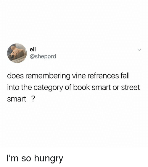 Fall, Hungry, and Memes: eli  @shepprd  does remembering vine refrences fall  into the category of book smart or street  smart? I'm so hungry