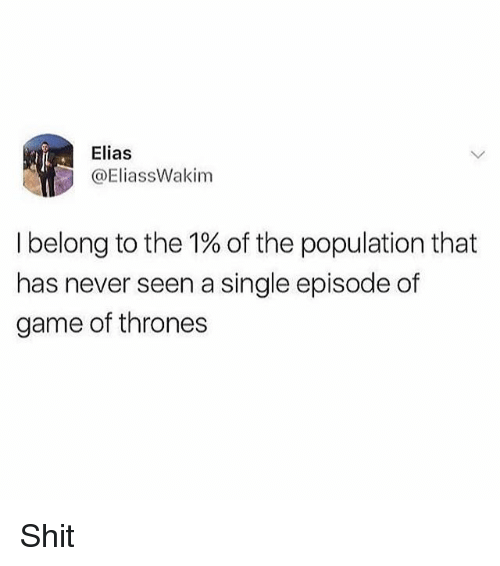 Game of Thrones, Memes, and Shit: Elias  @EliassWakim  I belong to the 1% of the population that  has never seen a single episode of  game of thrones Shit