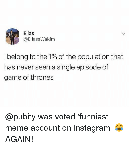 Game of Thrones, Instagram, and Meme: Elias  @EliassWakim  I belong to the 1% of the population that  has never seen a single episode of  game of thrones @pubity was voted 'funniest meme account on instagram' 😂 AGAIN!