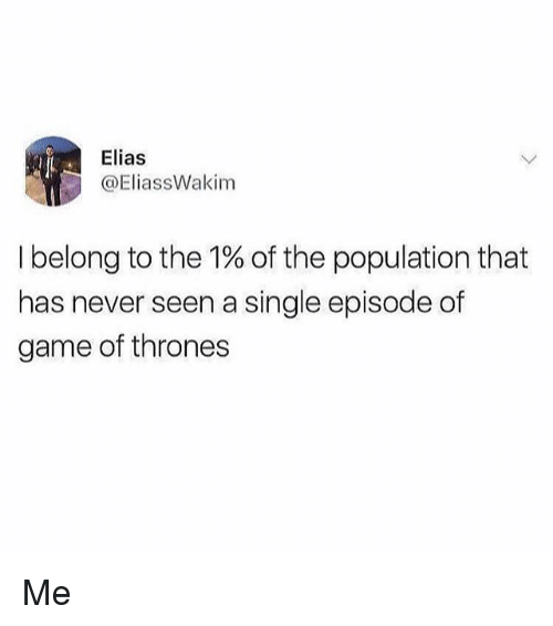 Game of Thrones, Memes, and Game: Elias  @EliassWakim  I belong to the 1% of the population that  has never seen a single episode of  game of thrones Me