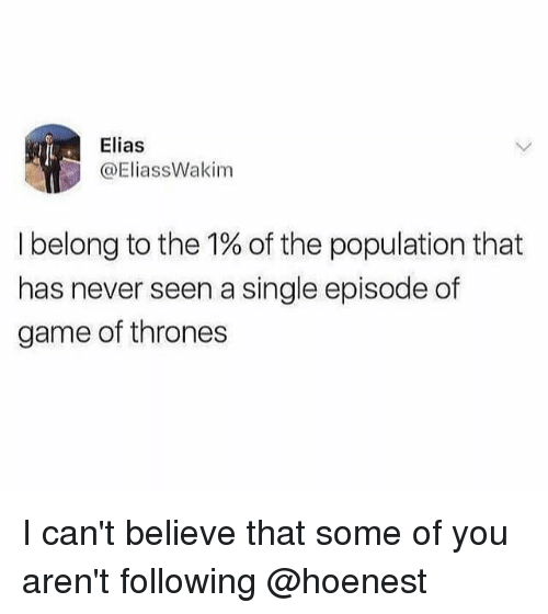 Game of Thrones, Game, and Girl Memes: Elias  @EliassWakim  I belong to the 1% of the population that  has never seen a single episode of  game of thrones I can't believe that some of you aren't following @hoenest
