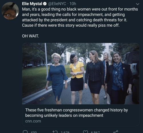 cnn.com: Elie Mystal@ElieNYC 10h  Man, it's a good thing no black women were out front for months  and years, leading the calls for impeachment, and getting  attacked by the president and catching death threats for it.  Cause if there were this story would really piss me off.  OH WAIT  These five freshman congresswomen changed history by  becoming unlikely leaders on impeachment  cnn.com  130  1676  6 867