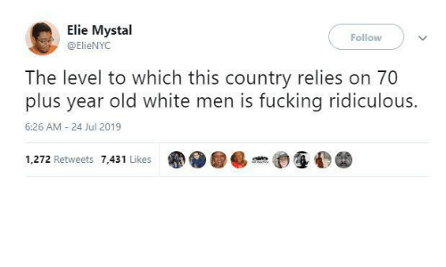 Year Old: Elie Mystal  Follow  @ElieNYC  The level to which this country relies on 70  plus year old white men is fucking ridiculous.  6:26 AM - 24 Jul 2019  1,272 Retweets 7,431 Likes